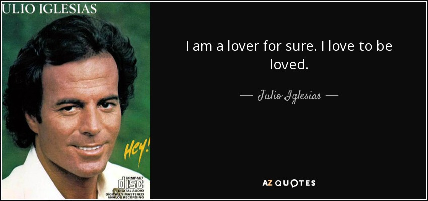 I am a lover for sure. I love to be loved. - Julio Iglesias
