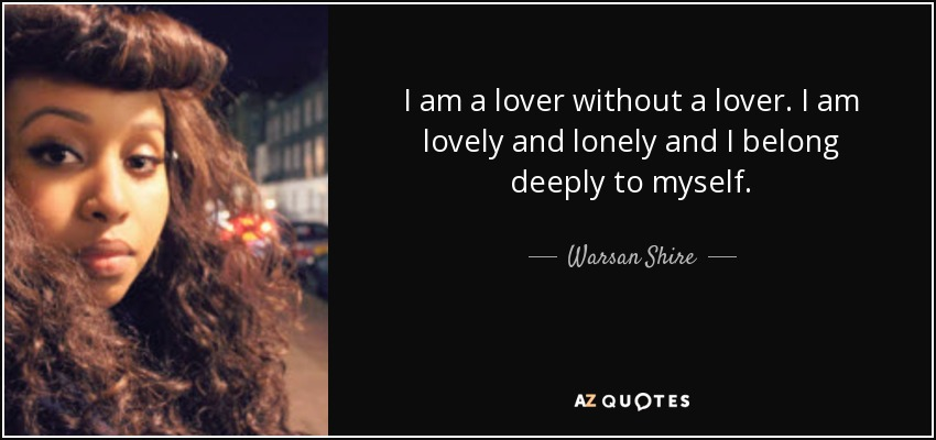 I am a lover without a lover. I am lovely and lonely and I belong deeply to myself. - Warsan Shire