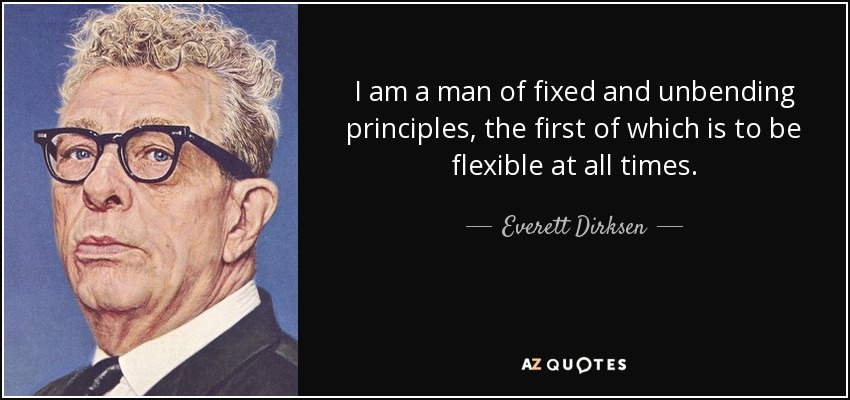 I am a man of fixed and unbending principles, the first of which is to be flexible at all times. - Everett Dirksen