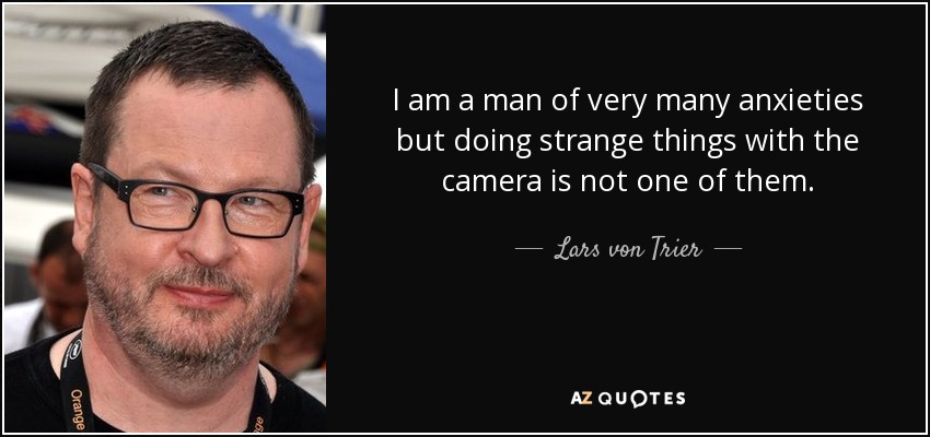 I am a man of very many anxieties but doing strange things with the camera is not one of them. - Lars von Trier