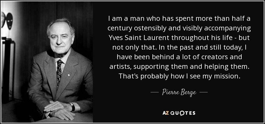 I am a man who has spent more than half a century ostensibly and visibly accompanying Yves Saint Laurent throughout his life - but not only that. In the past and still today, I have been behind a lot of creators and artists, supporting them and helping them. That's probably how I see my mission. - Pierre Berge
