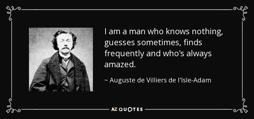 I am a man who knows nothing, guesses sometimes, finds frequently and who's always amazed. - Auguste de Villiers de l'Isle-Adam