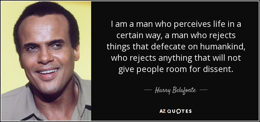 I am a man who perceives life in a certain way, a man who rejects things that defecate on humankind, who rejects anything that will not give people room for dissent. - Harry Belafonte