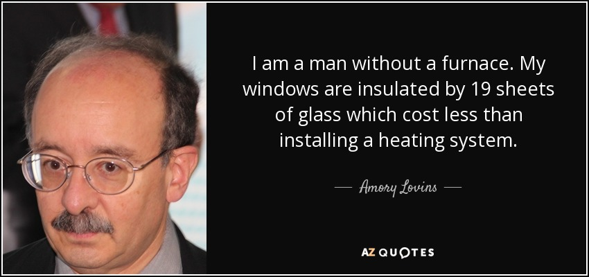 I am a man without a furnace. My windows are insulated by 19 sheets of glass which cost less than installing a heating system. - Amory Lovins