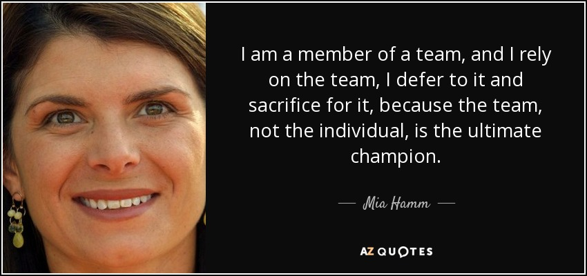 I am a member of a team, and I rely on the team, I defer to it and sacrifice for it, because the team, not the individual, is the ultimate champion. - Mia Hamm
