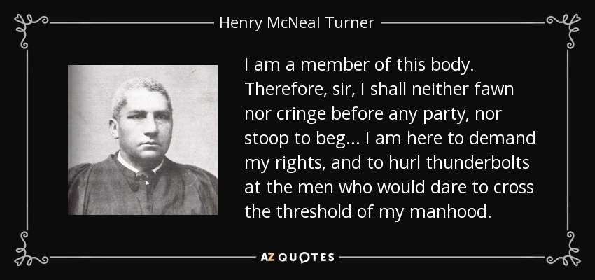 I am a member of this body. Therefore, sir, I shall neither fawn nor cringe before any party, nor stoop to beg . . . I am here to demand my rights, and to hurl thunderbolts at the men who would dare to cross the threshold of my manhood. - Henry McNeal Turner