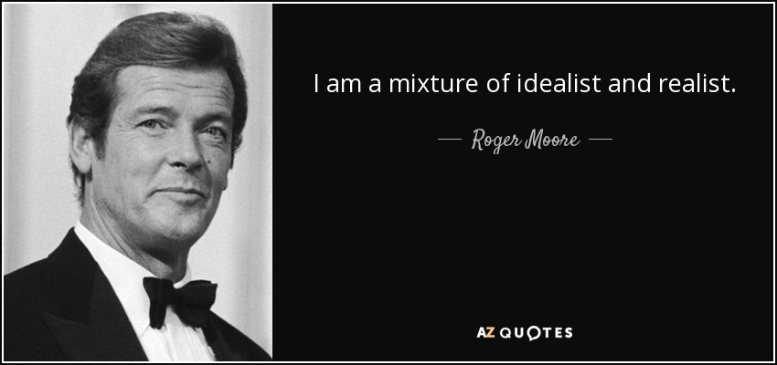 I am a mixture of idealist and realist. - Roger Moore