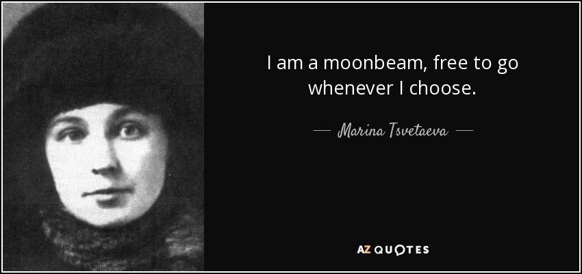 I am a moonbeam, free to go whenever I choose. - Marina Tsvetaeva