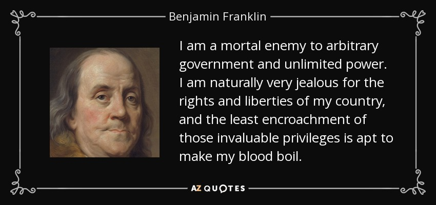 I am a mortal enemy to arbitrary government and unlimited power. I am naturally very jealous for the rights and liberties of my country, and the least encroachment of those invaluable privileges is apt to make my blood boil. - Benjamin Franklin