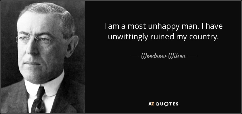 I am a most unhappy man. I have unwittingly ruined my country. - Woodrow Wilson