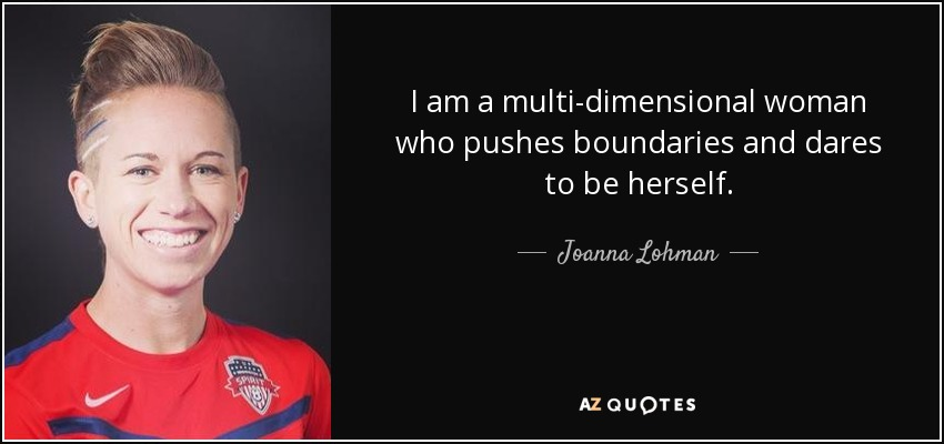 I am a multi-dimensional woman who pushes boundaries and dares to be herself. - Joanna Lohman