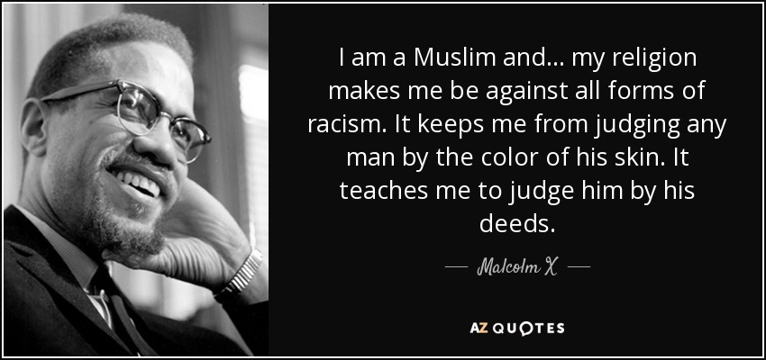 I am a Muslim and . . . my religion makes me be against all forms of racism. It keeps me from judging any man by the color of his skin. It teaches me to judge him by his deeds . - Malcolm X