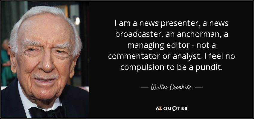 I am a news presenter, a news broadcaster, an anchorman, a managing editor - not a commentator or analyst. I feel no compulsion to be a pundit. - Walter Cronkite