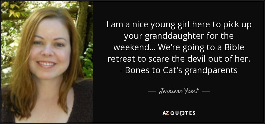 I am a nice young girl here to pick up your granddaughter for the weekend... We're going to a Bible retreat to scare the devil out of her. - Bones to Cat's grandparents - Jeaniene Frost