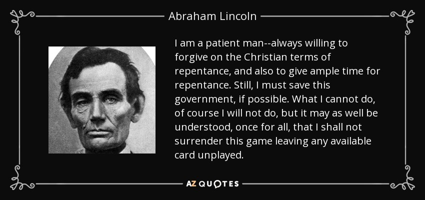 I am a patient man--always willing to forgive on the Christian terms of repentance, and also to give ample time for repentance. Still, I must save this government, if possible. What I cannot do, of course I will not do, but it may as well be understood, once for all, that I shall not surrender this game leaving any available card unplayed. - Abraham Lincoln