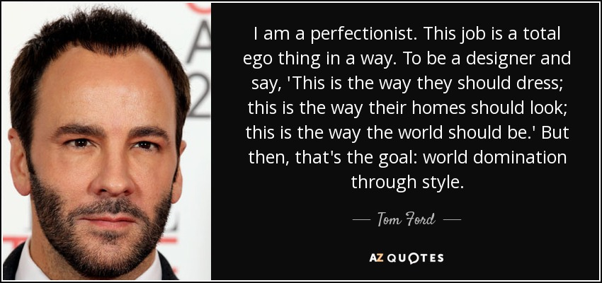 I am a perfectionist. This job is a total ego thing in a way. To be a designer and say, 'This is the way they should dress; this is the way their homes should look; this is the way the world should be.' But then, that's the goal: world domination through style. - Tom Ford