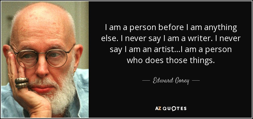 I am a person before I am anything else. I never say I am a writer. I never say I am an artist...I am a person who does those things. - Edward Gorey