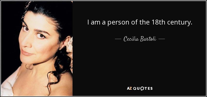 I am a person of the 18th century. - Cecilia Bartoli
