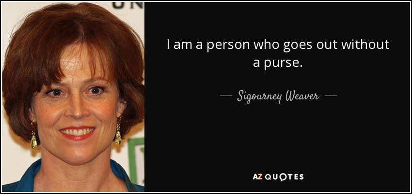 I am a person who goes out without a purse. - Sigourney Weaver