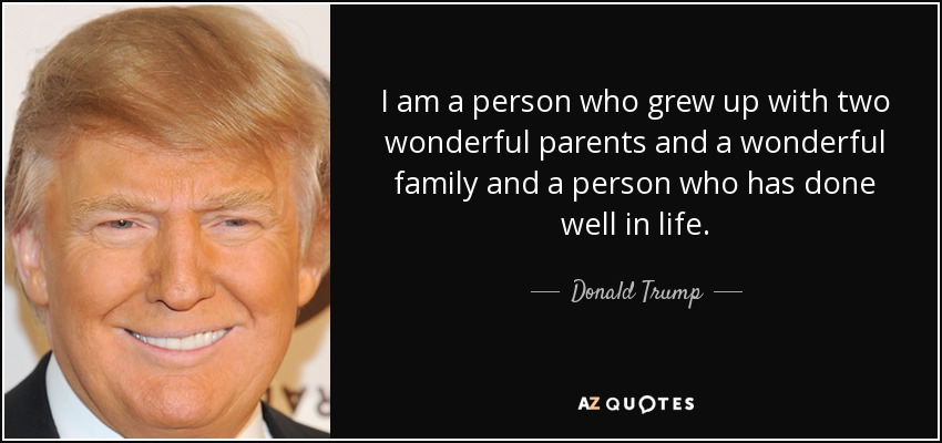 I am a person who grew up with two wonderful parents and a wonderful family and a person who has done well in life. - Donald Trump