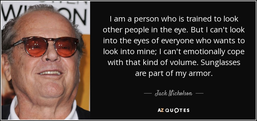 I am a person who is trained to look other people in the eye. But I can't look into the eyes of everyone who wants to look into mine; I can't emotionally cope with that kind of volume. Sunglasses are part of my armor. - Jack Nicholson