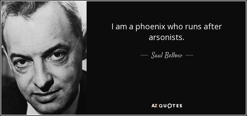 I am a phoenix who runs after arsonists. - Saul Bellow