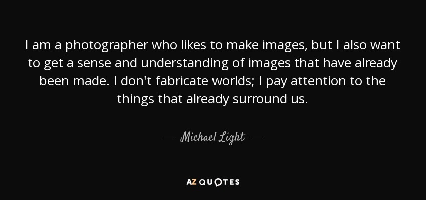 I am a photographer who likes to make images, but I also want to get a sense and understanding of images that have already been made. I don't fabricate worlds; I pay attention to the things that already surround us. - Michael Light