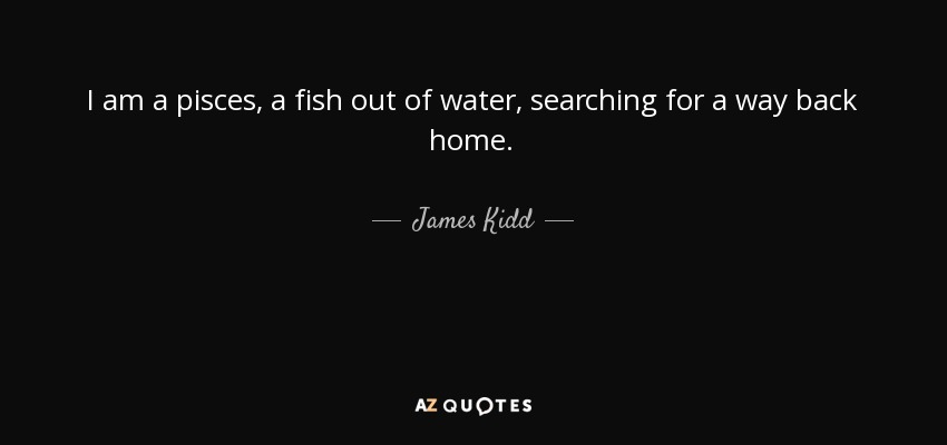 James Kidd Quote I Am A Pisces A Fish Out Of Water Searching Custom Pisces Quotes