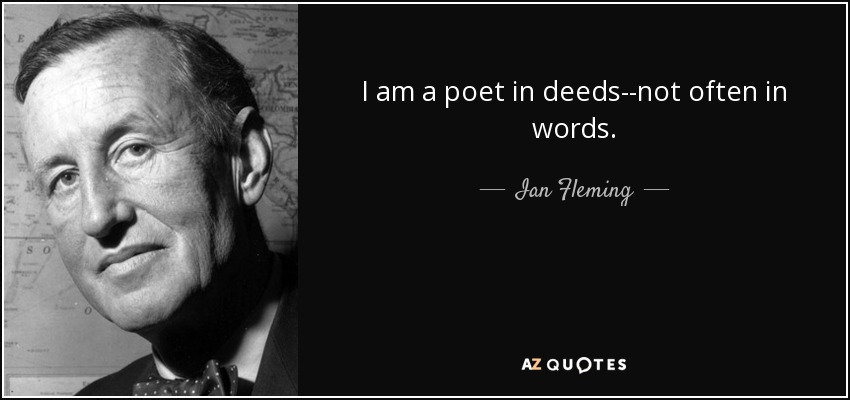 I am a poet in deeds--not often in words. - Ian Fleming