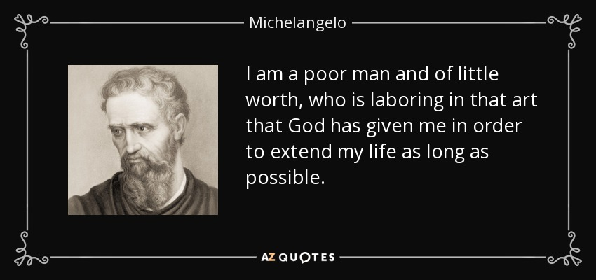 I am a poor man and of little worth, who is laboring in that art that God has given me in order to extend my life as long as possible. - Michelangelo