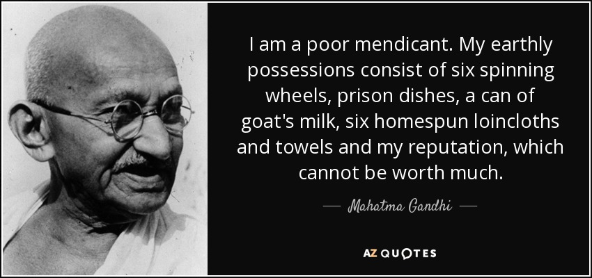 I am a poor mendicant. My earthly possessions consist of six spinning wheels, prison dishes, a can of goat's milk, six homespun loincloths and towels and my reputation, which cannot be worth much. - Mahatma Gandhi