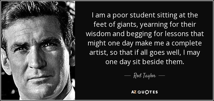 I am a poor student sitting at the feet of giants, yearning for their wisdom and begging for lessons that might one day make me a complete artist, so that if all goes well, I may one day sit beside them. - Rod Taylor