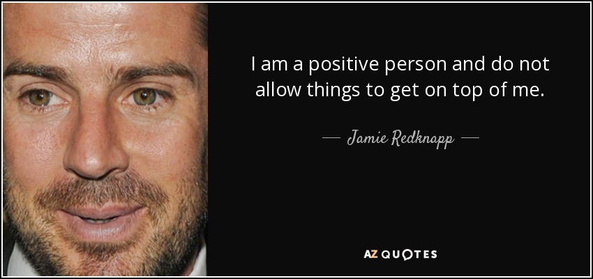 I am a positive person and do not allow things to get on top of me. - Jamie Redknapp