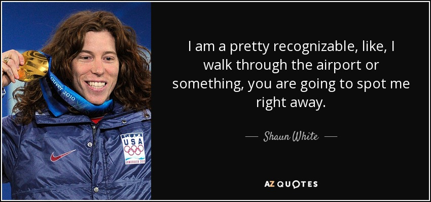 I am a pretty recognizable, like, I walk through the airport or something, you are going to spot me right away. - Shaun White