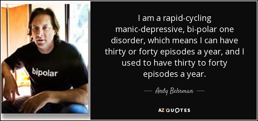 I am a rapid-cycling manic-depressive, bi-polar one disorder, which means I can have thirty or forty episodes a year, and I used to have thirty to forty episodes a year. - Andy Behrman