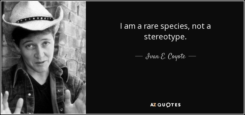I am a rare species, not a stereotype. - Ivan E. Coyote