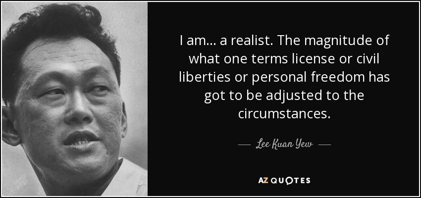 I am ... a realist. The magnitude of what one terms license or civil liberties or personal freedom has got to be adjusted to the circumstances. - Lee Kuan Yew