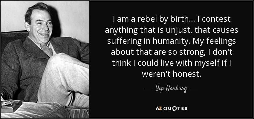 I am a rebel by birth... I contest anything that is unjust, that causes suffering in humanity. My feelings about that are so strong, I don't think I could live with myself if I weren't honest. - Yip Harburg