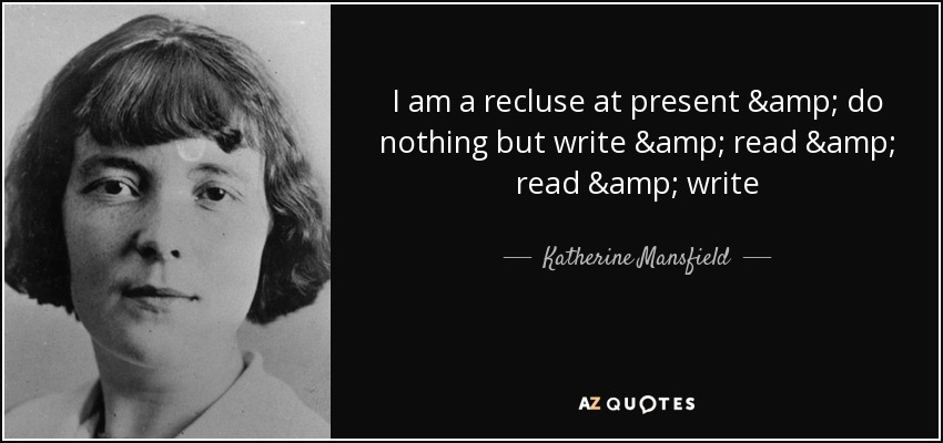 I am a recluse at present & do nothing but write & read & read & write - Katherine Mansfield
