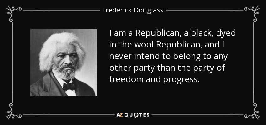 I am a Republican, a black, dyed in the wool Republican, and I never intend to belong to any other party than the party of freedom and progress. - Frederick Douglass