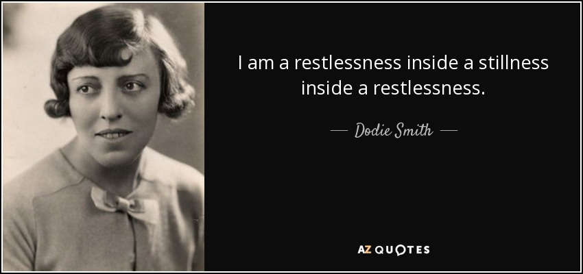 I am a restlessness inside a stillness inside a restlessness. - Dodie Smith
