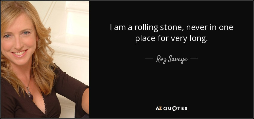 I am a rolling stone, never in one place for very long. - Roz Savage