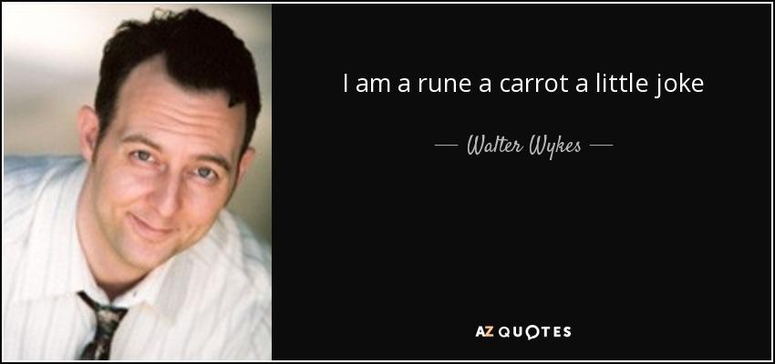 I am a rune a carrot a little joke - Walter Wykes