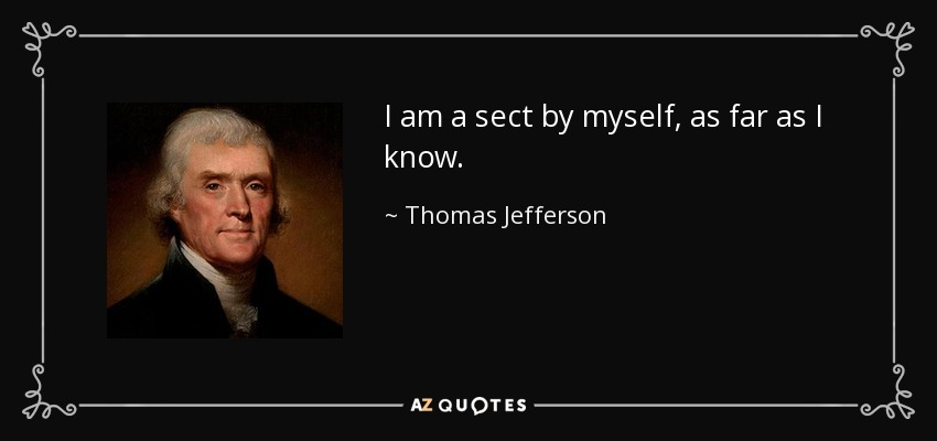 I am a sect by myself, as far as I know. - Thomas Jefferson
