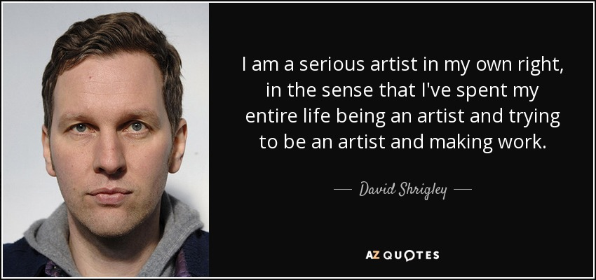 I am a serious artist in my own right, in the sense that I've spent my entire life being an artist and trying to be an artist and making work. - David Shrigley