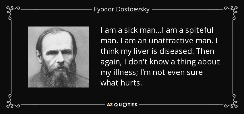 I am a sick man...I am a spiteful man. I am an unattractive man. I think my liver is diseased. Then again, I don't know a thing about my illness; I'm not even sure what hurts. - Fyodor Dostoevsky