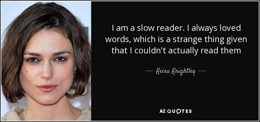 I am a slow reader. I always loved words, which is a strange thing given that I couldn't actually read them - Keira Knightley