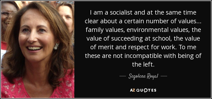 I am a socialist and at the same time clear about a certain number of values ... family values, environmental values, the value of succeeding at school, the value of merit and respect for work. To me these are not incompatible with being of the left. - Segolene Royal