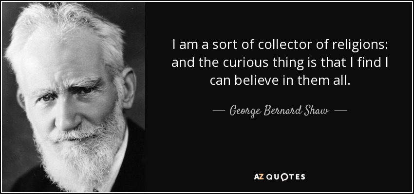I am a sort of collector of religions: and the curious thing is that I find I can believe in them all. - George Bernard Shaw