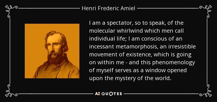 I am a spectator, so to speak, of the molecular whirlwind which men call individual life; I am conscious of an incessant metamorphosis, an irresistible movement of existence, which is going on within me - and this phenomenology of myself serves as a window opened upon the mystery of the world. - Henri Frederic Amiel